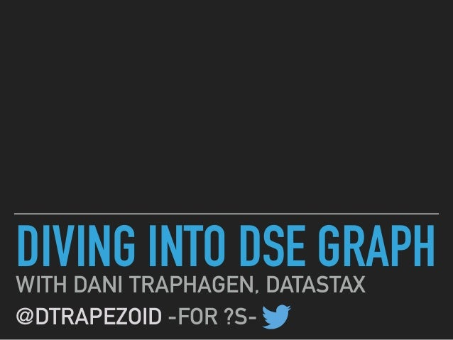 DIVING INTO DSE GRAPHWITH DANI TRAPHAGEN, DATASTAX @DTRAPEZOID -FOR ?S-