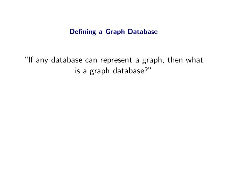 """Defining a Graph Database    """"If any database can represent a graph, then what               is a graph database?"""""""