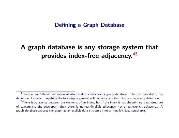 Defining a Graph Database       A graph database is any storage system that          provides index-free adjacency.45      ...