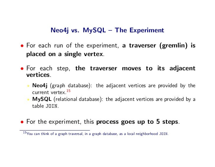 Neo4j vs. MySQL – The Experiment  • For each run of the experiment, a traverser (gremlin) is   placed on a single vertex. ...
