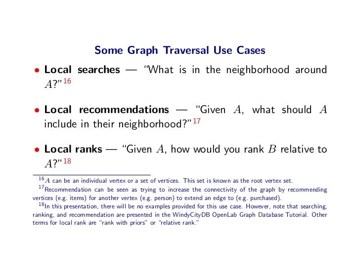 "Some Graph Traversal Use Cases • Local searches — ""What is in the neighborhood around   A?""16  • Local recommendations — ""..."