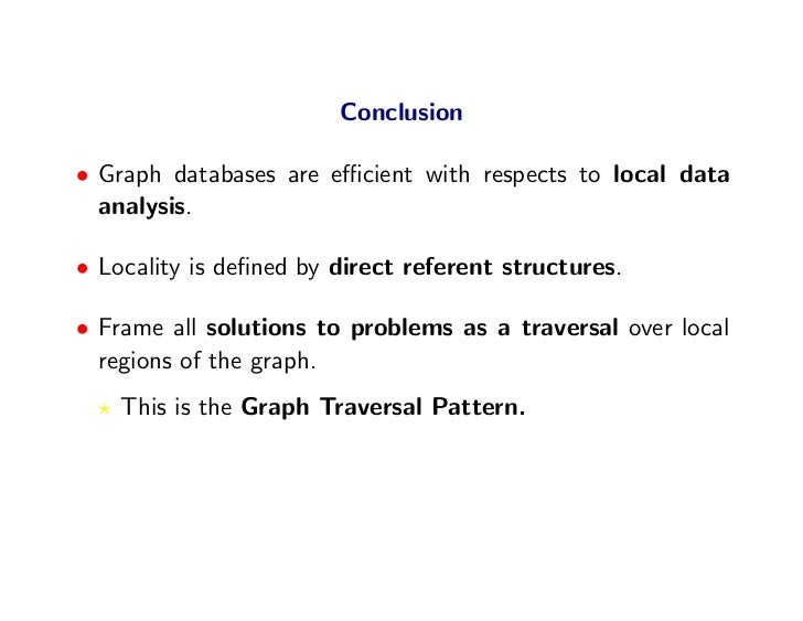 Conclusion  • Graph databases are efficient with respects to local data   analysis.  • Locality is defined by direct referent...