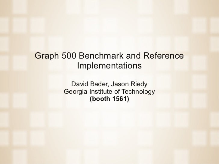 Graph 500 Benchmark and Reference         Implementations        David Bader, Jason Riedy      Georgia Institute of Techno...
