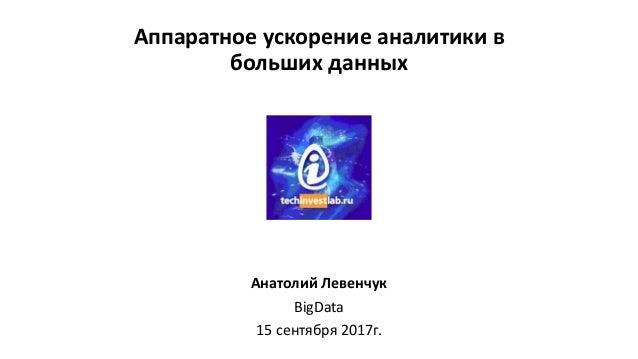 Аппаратное ускорение аналитики в больших данных Анатолий Левенчук BigData 15 сентября 2017г.