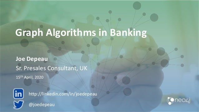 Graph Algorithms in Banking Joe Depeau Sr. Presales Consultant, UK 15th April, 2020 @joedepeau http://linkedin.com/in/joed...