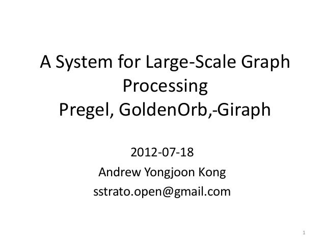 A System for Large-Scale Graph Processing Pregel, GoldenOrb, Giraph 2012-07-18 Andrew Yongjoon Kong sstrato.open@gmail.com...