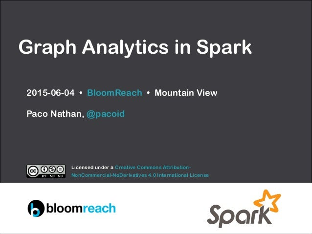 Graph Analytics in Spark 2015-06-04 • BloomReach • Mountain View  Paco Nathan, @pacoid Licensed under a Creative Commons ...