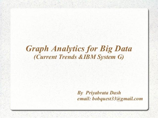 By Priyabrata Dash email: bobquest33@gmail.com Graph Analytics for Big Data (Current Trends &IBM System G)