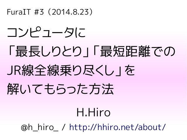 FuraIT #3(2014.8.23) コンピュータに 「最長しりとり」「最短距離での JR線全線乗り尽くし」を 解いてもらった方法 H.Hiro @h_hiro_ / http://hhiro.net/about/