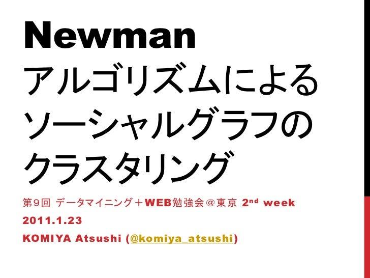 Newmanアルゴリズムによるソーシャルグラフのクラスタリング第9回 データマイニング+WEB勉強会@東京 2 nd week2011.1.23KOMIYA Atsushi (@komiya_atsushi)
