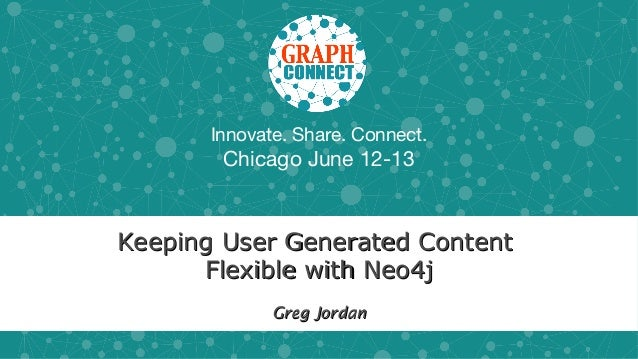 Innovate. Share. Connect.Chicago June 12-13Keeping User Generated ContentKeeping User Generated ContentFlexible with Neo4j...