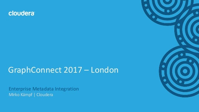 1© Cloudera, Inc. All rights reserved. Enterprise Metadata Integration Mirko Kämpf | Cloudera GraphConnect 2017 – London