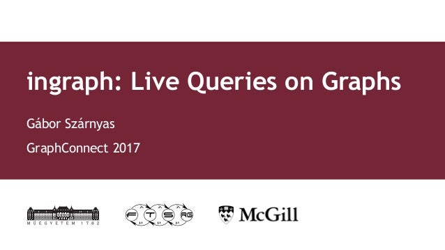 ingraph: Live Queries on Graphs Gábor Szárnyas GraphConnect 2017