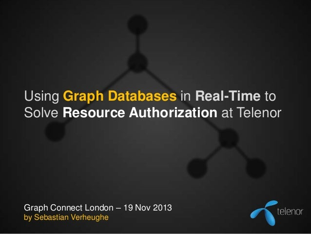 Using Graph Databases in Real-Time to Solve Resource Authorization at Telenor  Graph Connect London – 19 Nov 2013 by Sebas...