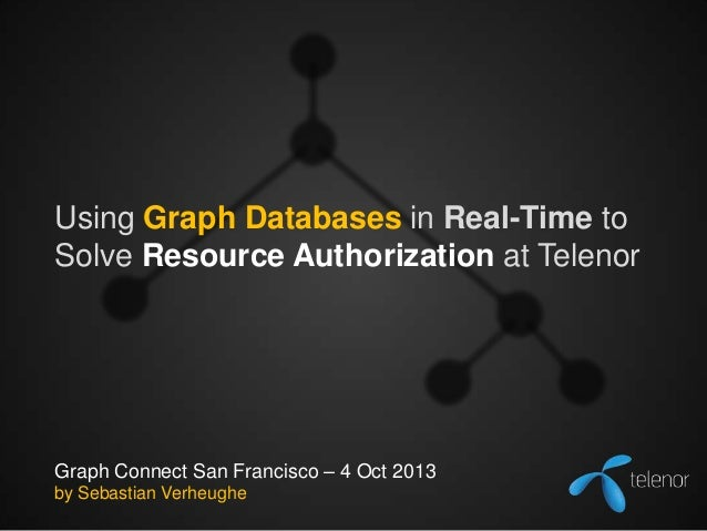 Using Graph Databases in Real-Time to Solve Resource Authorization at Telenor  Graph Connect San Francisco – 4 Oct 2013 by...