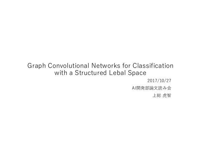 Graph Convolutional Networks for Classification with a Structured Lebal Space 2017/10/27 AI開発部論文読み会 上総 虎智
