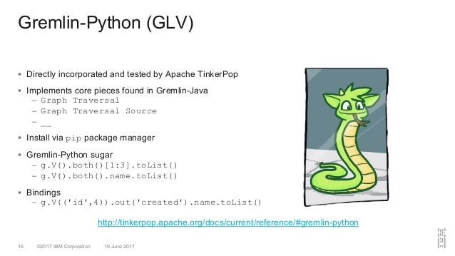 ©2017 IBM Corporation 19 June 201715 Gremlin-Python (GLV) § Directly incorporated and tested by Apache TinkerPop § Impleme...