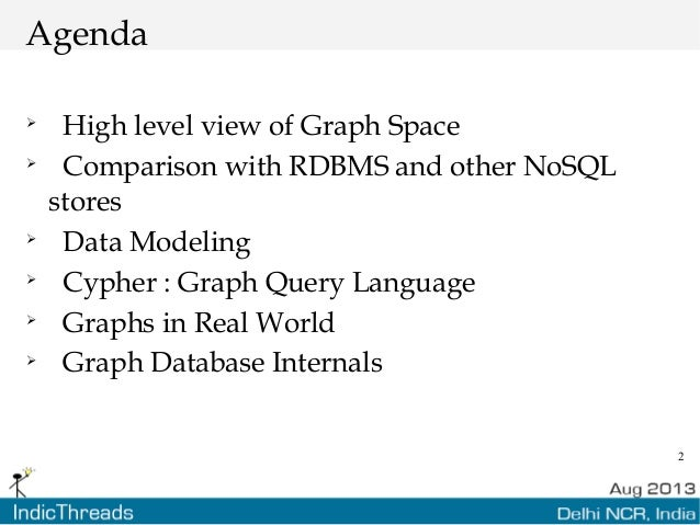 2 Agenda  High level view of Graph Space  Comparison with RDBMS and other NoSQL stores  Data Modeling  Cypher : Graph ...
