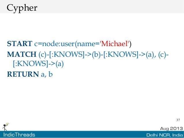 37 Cypher START c=node:user(name='Michael') MATCH (c)-[:KNOWS]->(b)-[:KNOWS]->(a), (c)- [:KNOWS]->(a) RETURN a, b