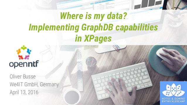 Where is my data? Implementing GraphDB capabilities in XPages Oliver Busse We4IT GmbH, Germany April 13, 2016