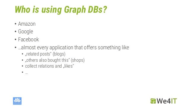 """Who is using Graph DBs? • Amazon • Google • Facebook • …almost every application that offers something like • """"related pos..."""