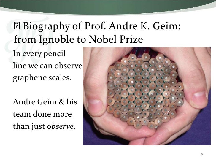 ⫸Biography of Prof. Andre K. Geim:from Ignoble to Nobel PrizeIn every pencilline we can observegraphene scales.Andre Geim ...