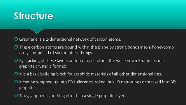 Structure  Graphene is a 2-dimensional network of carbon atoms.  These carbon atoms are bound within the plane by strong...
