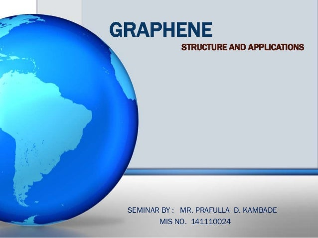 GRAPHENE STRUCTURE AND APPLICATIONS SEMINAR BY : MR. PRAFULLA D. KAMBADE MIS NO. 141110024