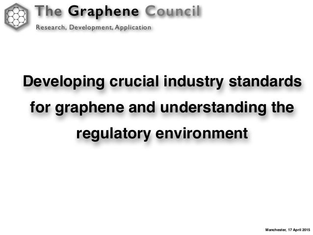 The Graphene Council Research, Development, Application Manchester, 17 April 2015 Developing crucial industry standards fo...