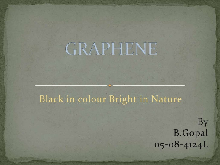 Black in colour Bright in Nature<br />By<br />B.Gopal<br />05-08-4124L<br />GRAPHENE<br />