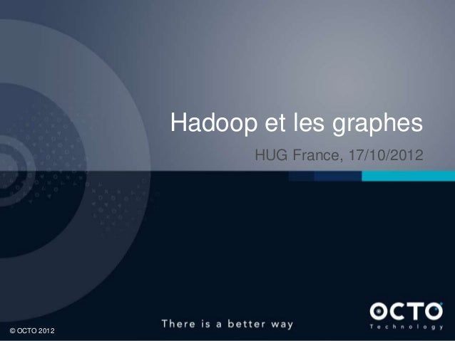 Hadoop et les graphes                     HUG France, 17/10/2012© OCTO 2012                                   1