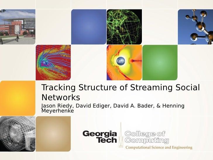 Tracking Structure of Streaming SocialNetworksJason Riedy, David Ediger, David A. Bader, & HenningMeyerhenke