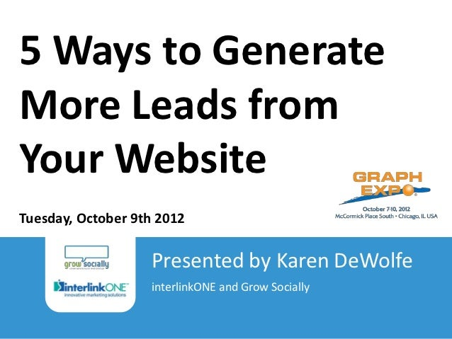 5 Ways to GenerateMore Leads fromYour WebsiteTuesday, October 9th 2012                                                 Pre...