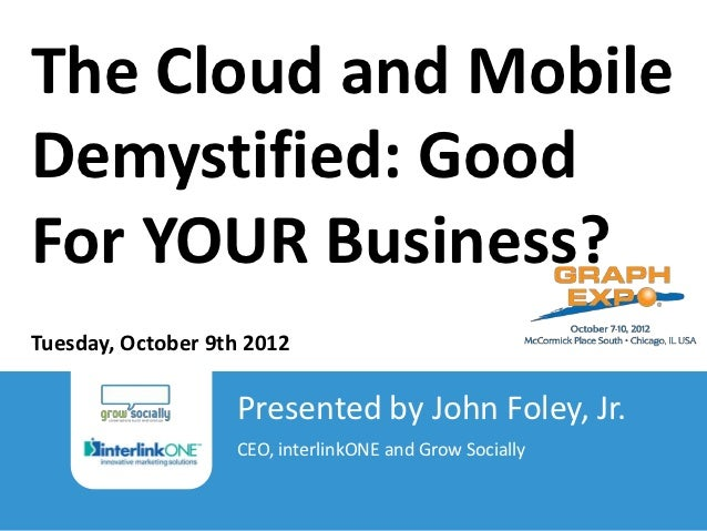 The Cloud and MobileDemystified: GoodFor YOUR Business?Tuesday, October 9th 2012                                          ...
