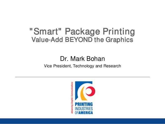 """""""Smart"""" Package Printing Value-Add BEYOND the Graphics Dr. Mark Bohan Vice President, Technology and Research"""