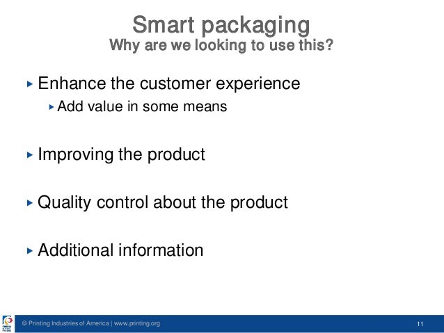 © Printing Industries of America   www.printing.org 11 Smart packaging Why are we looking to use this? ▶ Enhance the custo...