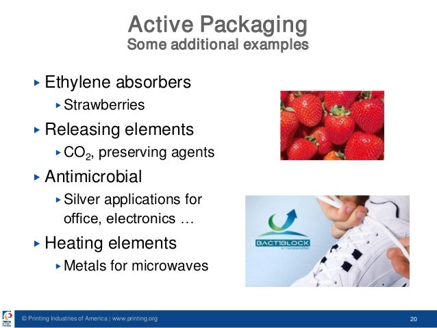 © Printing Industries of America   www.printing.org 20 Active Packaging Some additional examples ▶ Ethylene absorbers ▶ St...