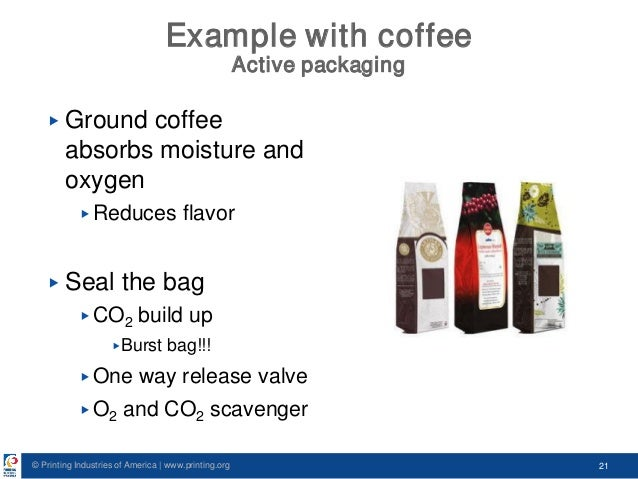 © Printing Industries of America   www.printing.org 21 Example with coffee Active packaging ▶ Ground coffee absorbs moistu...