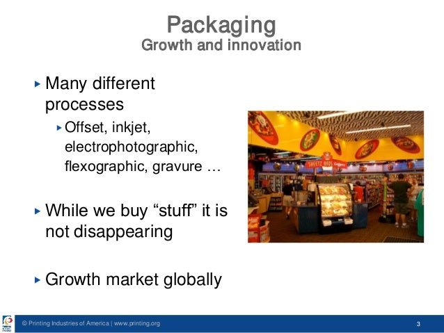 © Printing Industries of America   www.printing.org 3 Packaging Growth and innovation ▶ Many different processes ▶ Offset,...