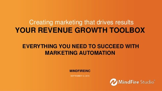 YOUR REVENUE GROWTH TOOLBOX EVERYTHING YOU NEED TO SUCCEED WITH MARKETING AUTOMATION MINDFIREINC SEPTEMBER 12, 2015 Creati...