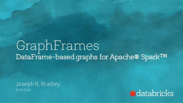 GraphFrames DataFrame-based graphs for Apache® Spark™ Joseph K. Bradley 4/14/2016