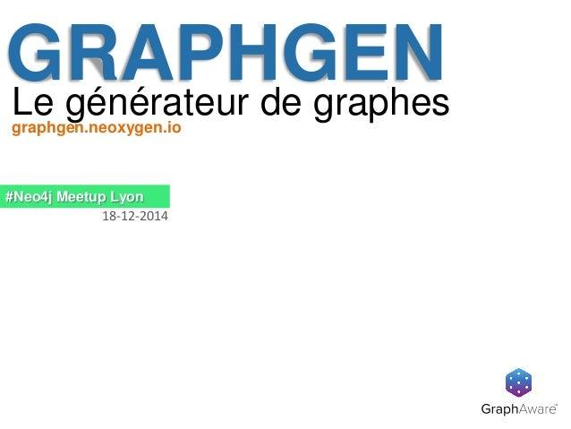 GRAPHGENLe générateur de graphes #Neo4j Meetup Lyon 18-12-2014 graphgen.neoxygen.io