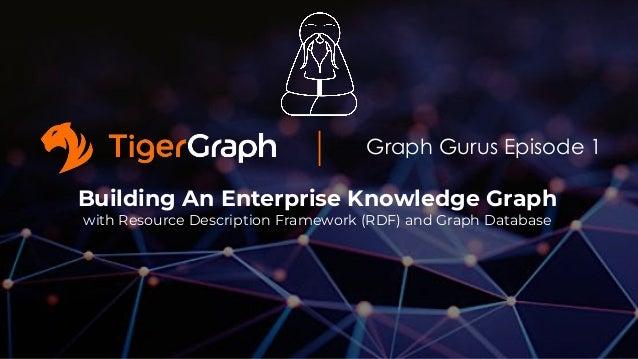 Graph Gurus Episode 1 Building An Enterprise Knowledge Graph with Resource Description Framework (RDF) and Graph Database