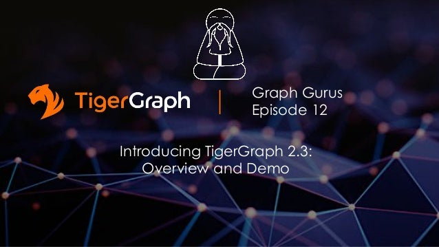 Graph Gurus Episode 12 Introducing TigerGraph 2.3: Overview and Demo