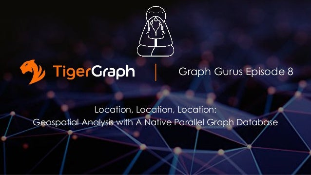 Graph Gurus Episode 8 Location, Location, Location: Geospatial Analysis with A Native Parallel Graph Database