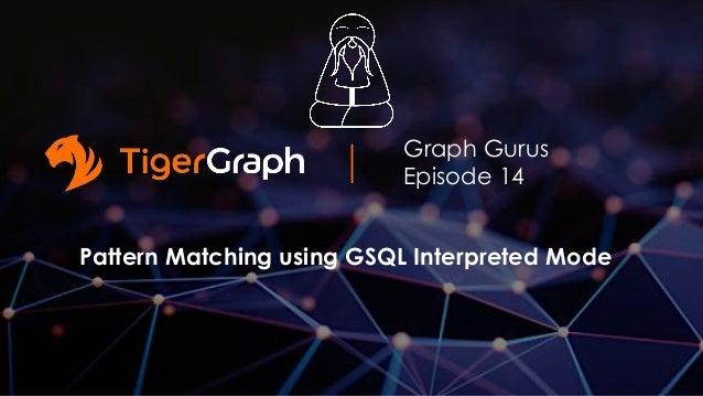 Graph Gurus Episode 14 Pattern Matching using GSQL Interpreted Mode