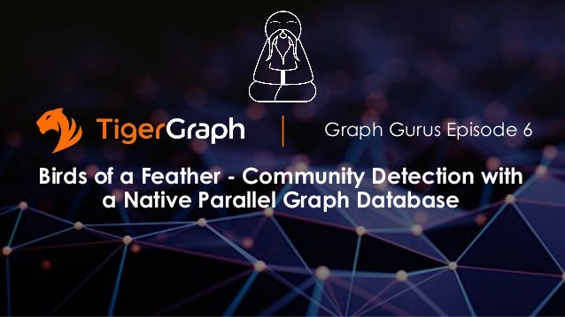 Graph Gurus Episode 6 Birds of a Feather - Community Detection with a Native Parallel Graph Database