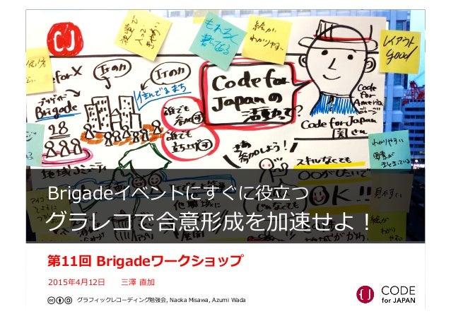 Brigadeイベントにすぐに役⽴立立つ   グラレコで合意形成を加速せよ! 第11回 Brigadeワークショップ 2015年年4⽉月12⽇日  三澤 直加 グラフィックレコーディング勉強会, Naoka Misawa, ...