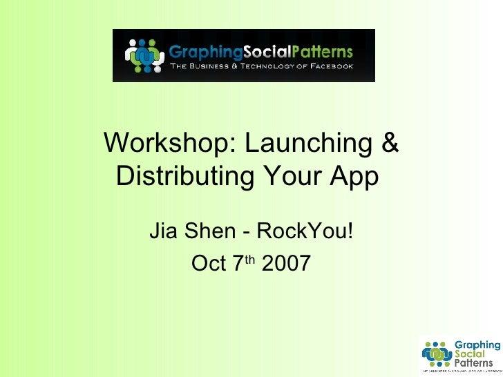 Workshop: Launching & Distributing Your App  Jia Shen - RockYou! Oct 7 th  2007