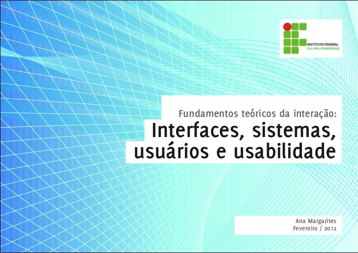 Fundamentos teóricos da interação:  Interfaces, sistemas,usuários e usabilidade                              Ana Margarite...